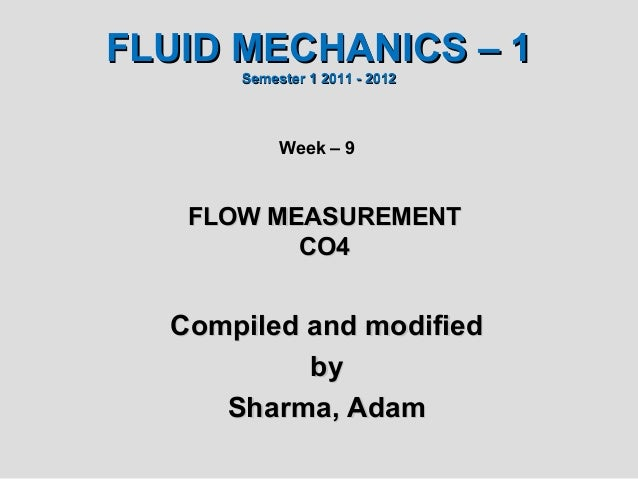 FLUID MECHANICS – 1      Semester 1 2011 - 2012           Week – 9   FLOW MEASUREMENT          CO4  Compiled and modified ...