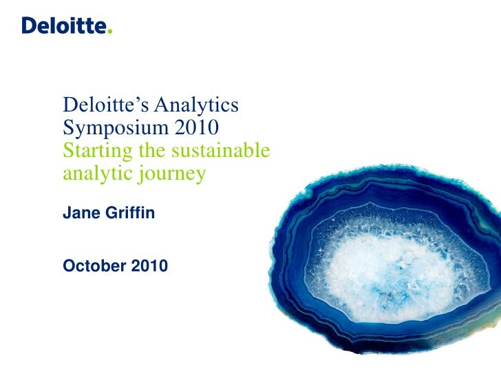 Deloitte's Analytics Symposium 2010 Starting the sustainable analytic journey Jane Griffin   October 2010