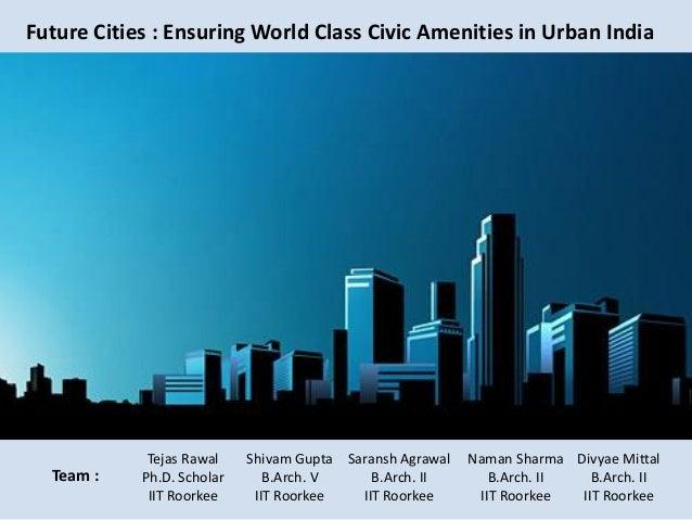 Future Cities : Ensuring World Class Civic Amenities in Urban India Team : Saransh Agrawal B.Arch. II IIT Roorkee Naman Sh...