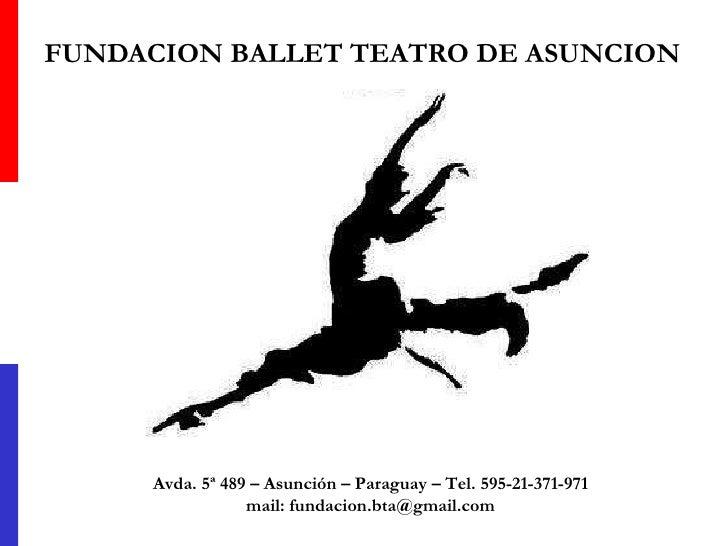FUNDACION BALLET TEATRO DE ASUNCION Avda. 5ª 489 – Asunción – Paraguay – Tel. 595-21-371-971 mail: fundacion.bta@gmail.com