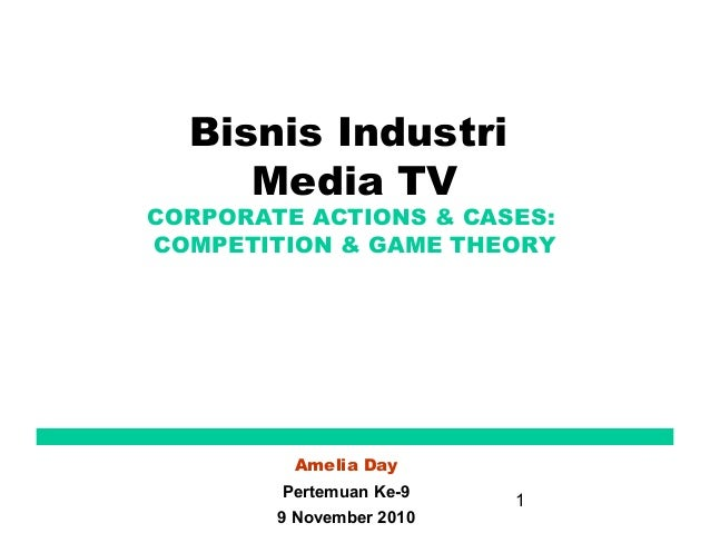 1 Bisnis Industri Media TV CORPORATE ACTIONS & CASES: COMPETITION & GAME THEORY Amelia Day Pertemuan Ke-9 9 November 2010