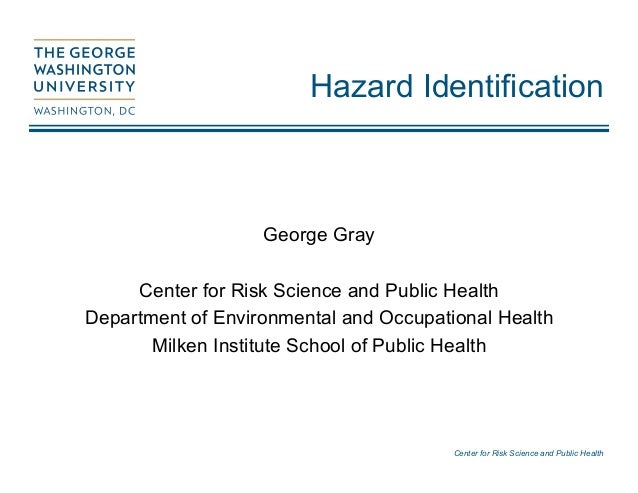 Center for Risk Science and Public Health Hazard Identification George Gray Center for Risk Science and Public Health Depa...
