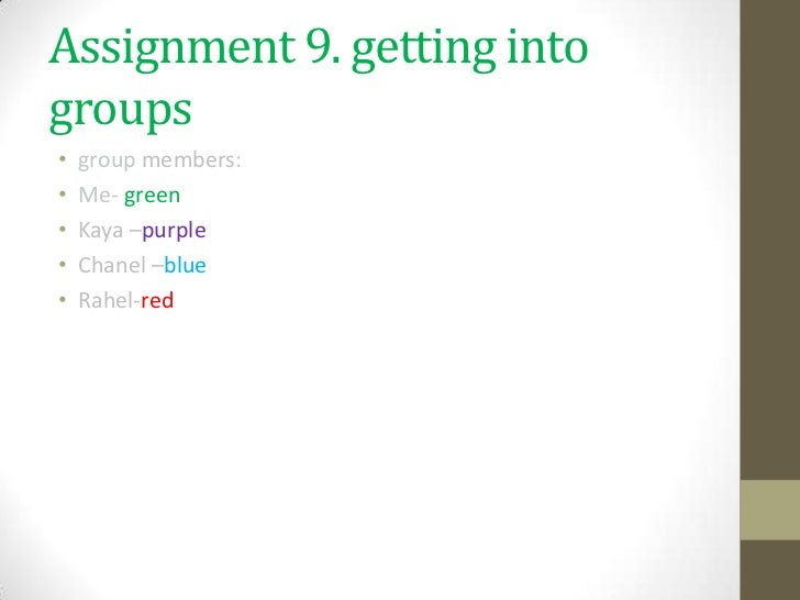 Assignment 9. getting intogroups•   group members:•   Me- green•   Kaya –purple•   Chanel –blue•   Rahel-red