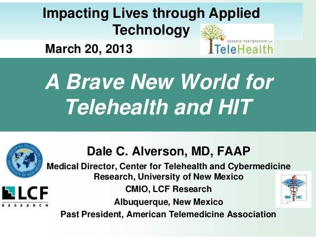Impacting Lives through Applied          TechnologyMarch 20, 2013A Brave New World for  Telehealth and HIT         Dale C....