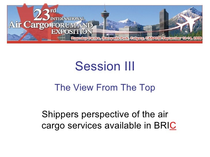 Session III The View From The Top Shippers perspective of the air cargo services available in BRI C