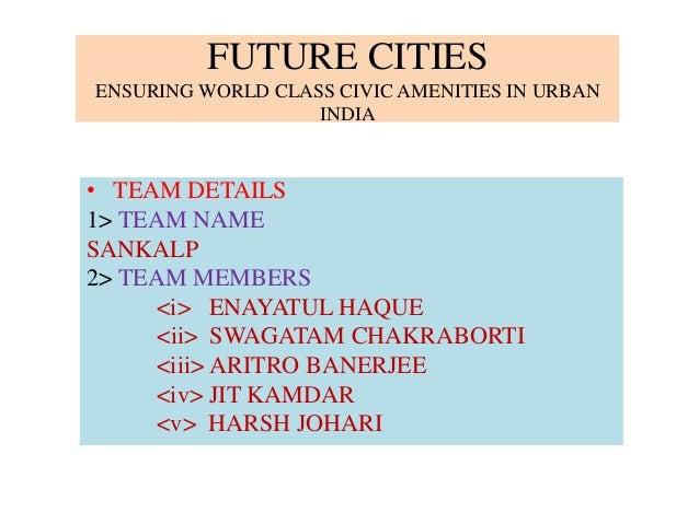 FUTURE CITIES ENSURING WORLD CLASS CIVIC AMENITIES IN URBAN INDIA • TEAM DETAILS 1> TEAM NAME SANKALP 2> TEAM MEMBERS <i> ...