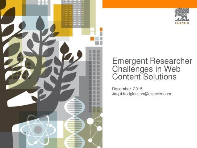Emergent Researcher Challenges in Web Content Solutions December 2015 Jaqui.hodgkinson@elsevier.com