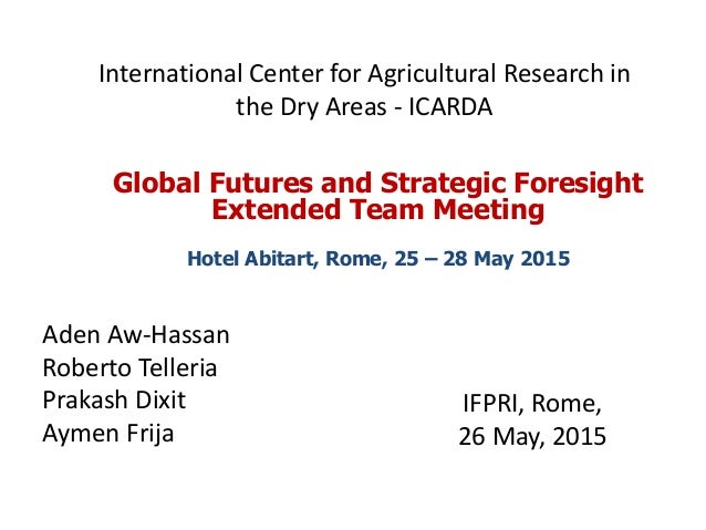 International Center for Agricultural Research in the Dry Areas - ICARDA IFPRI, Rome, 26 May, 2015 Global Futures and Stra...