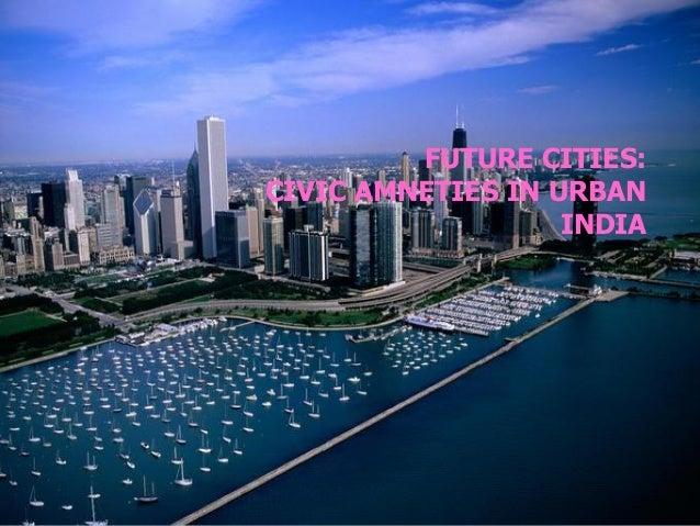 FUTURE CITIES: CIVIC AMNETIES IN URBAN INDIA