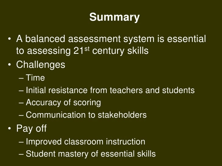 Summary<br />A balanced assessment system is essential to assessing 21st century skills<br />Challenges<br />Time<br />Ini...
