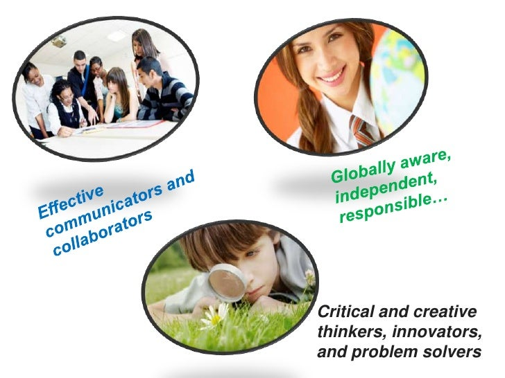 Globally aware, independent, responsible…<br />Effective communicators and collaborators<br />Critical and creative thinke...