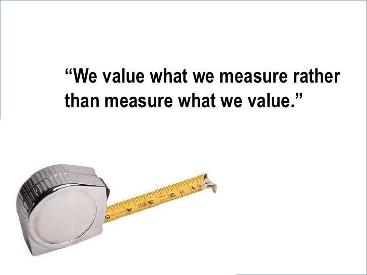 """""""We value what we measure rather than measure what we value.""""<br />"""