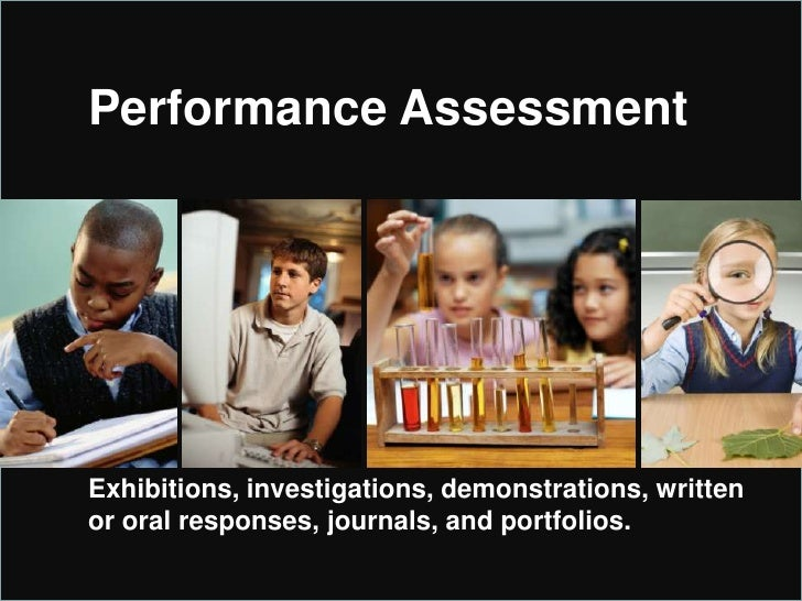 Performance Assessment<br />Exhibitions, investigations, demonstrations, written or oral responses, journals, and portfoli...