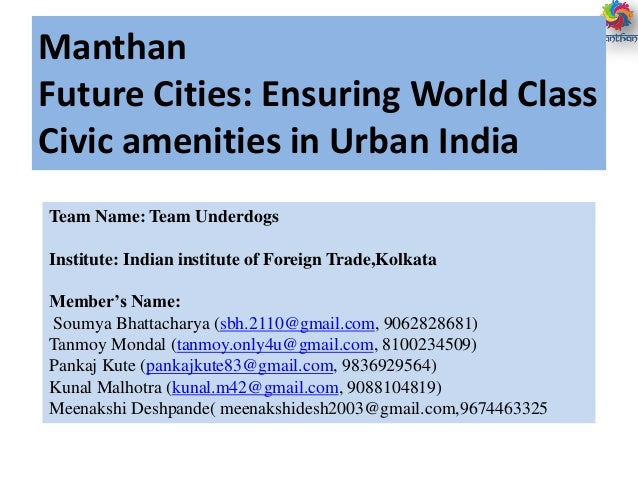 Manthan Future Cities: Ensuring World Class Civic amenities in Urban India Team Name: Team Underdogs Institute: Indian ins...