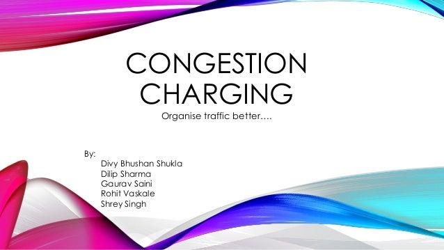 CONGESTION CHARGING Organise traffic better…. By: Divy Bhushan Shukla Dilip Sharma Gaurav Saini Rohit Vaskale Shrey Singh
