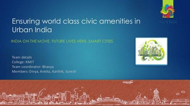 Ensuring world class civic amenities in Urban India INDIA ON THE MOVE. FUTURE LIVES HERE. SMART CITIES -Bhavya, Divya Anki...