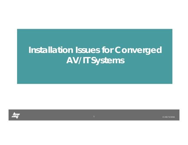 1 © 2017 AVIXA Installation Issues for Converged AV/IT Systems