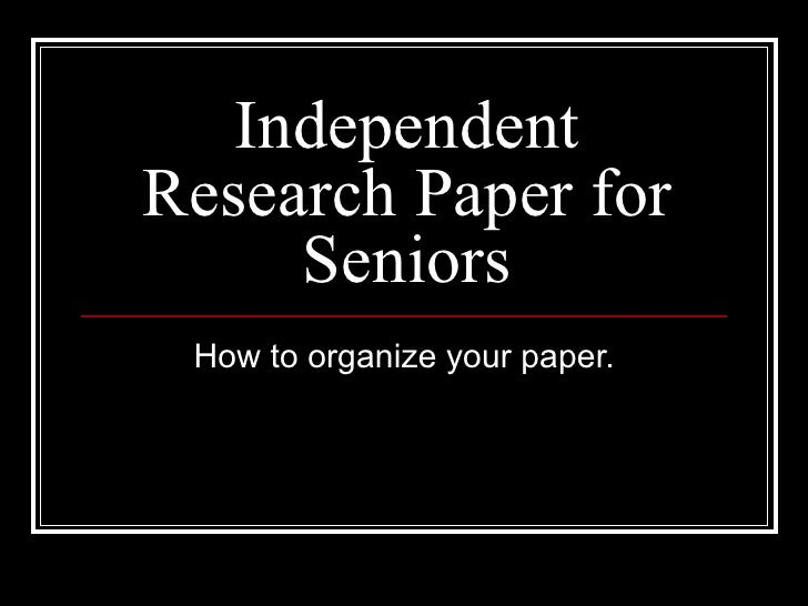 Independent Research Paper for Seniors How to organize your paper.