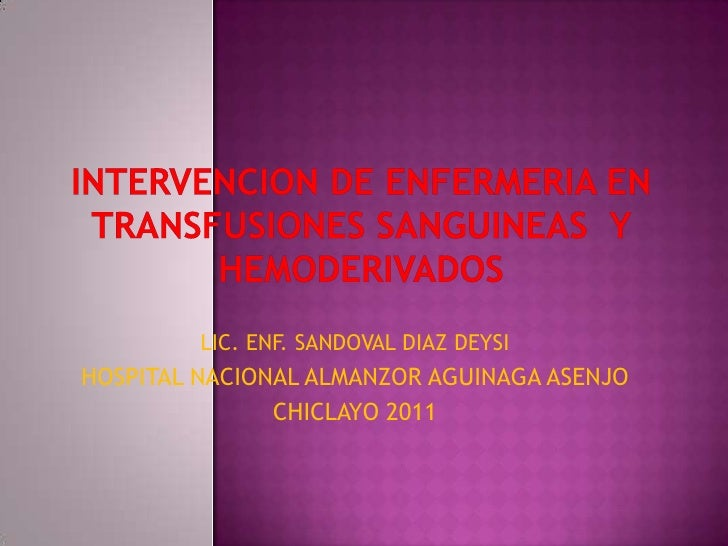 INTERVENCION DE ENFERMERIA EN TRANSFUSIONES SANGUINEAS  Y HEMODERIVADOS<br />LIC. ENF. SANDOVAL DIAZ DEYSI<br />HOSPITAL N...