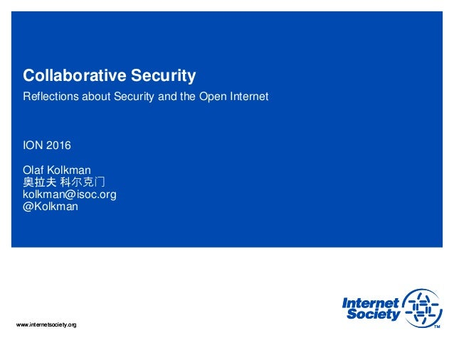 www.internetsociety.orgwww.internetsociety.org Collaborative Security Reflections about Security and the Open Internet ION...