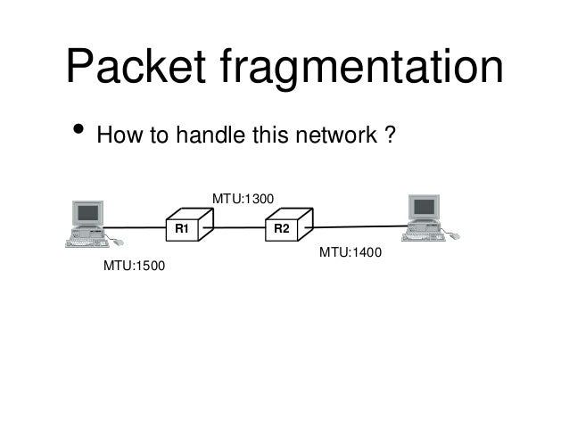 Packet fragmentation  • How to handle this network ?  R1 R2  MTU:1500  MTU:1400  MTU:1300