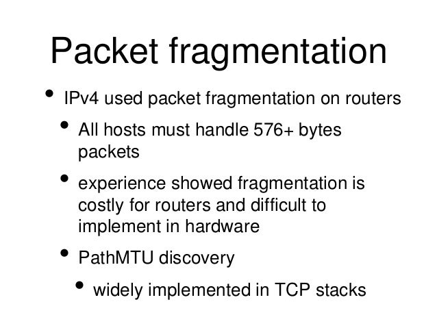 Packet fragmentation  • IPv4 used packet fragmentation on routers  • All hosts must handle 576+ bytes  packets  • experien...