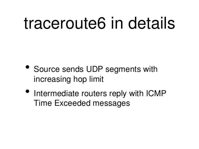 traceroute6 in details  • Source sends UDP segments with  increasing hop limit  • Intermediate routers reply with ICMP  Ti...