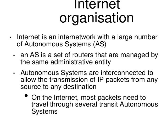Internet  organisation  • Internet is an internetwork with a large number  of Autonomous Systems (AS)  • an AS is a set of...