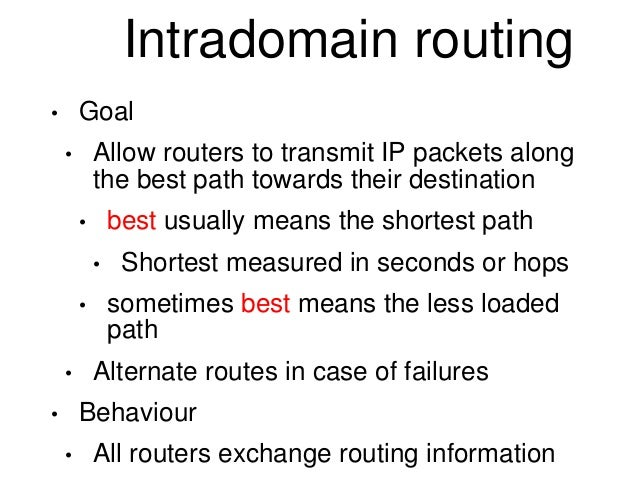 Intradomain routing  • Goal  • Allow routers to transmit IP packets along  the best path towards their destination  • best...