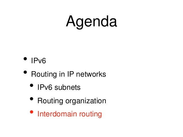 Agenda  • IPv6  • Routing in IP networks  • IPv6 subnets  • Routing organization  • Interdomain routing
