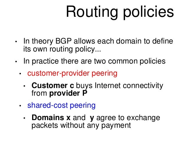 Routing policies  • In theory BGP allows each domain to define  its own routing policy...  • In practice there are two com...