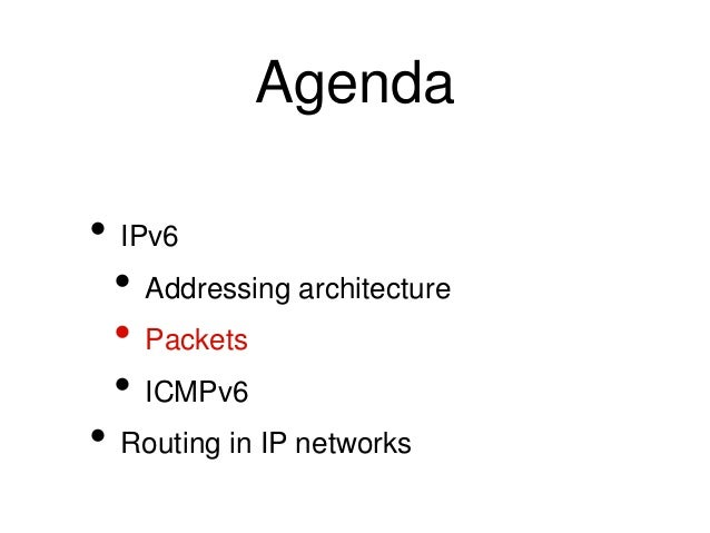 Agenda  • IPv6  • Addressing architecture  • Packets  • ICMPv6  • Routing in IP networks