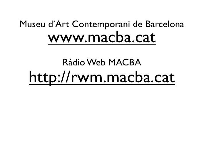 Museu d'Art Contemporani de Barcelona       www.macba.cat          Ràdio Web MACBA   http://rwm.macba.cat