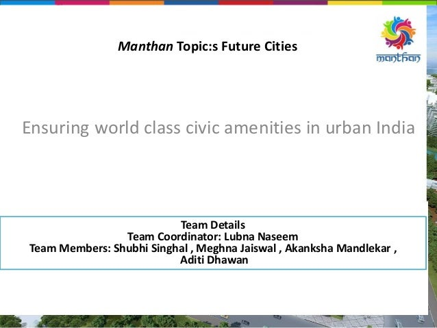 Manthan Topic:s Future Cities Ensuring world class civic amenities in urban India Team Details Team Coordinator: Lubna Nas...
