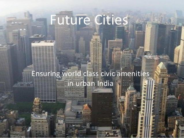 Future Cities Ensuring world class civic amenities in urban India