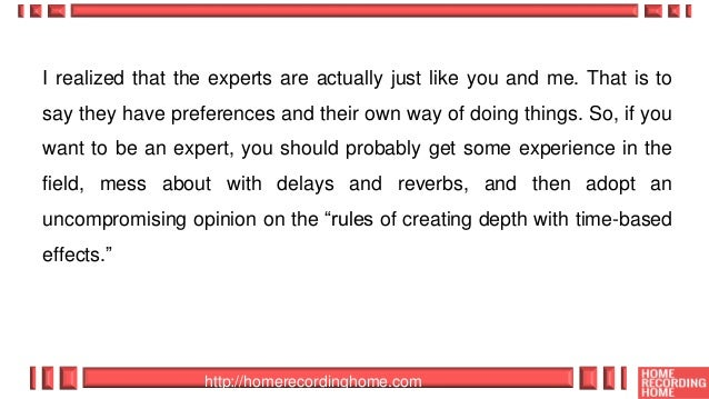 http://homerecordinghome.com I realized that the experts are actually just like you and me. That is to say they have prefe...