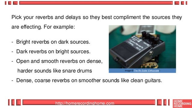 http://homerecordinghome.com Pick your reverbs and delays so they best compliment the sources they are effecting. For exam...
