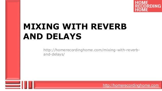 http://homerecordinghome.com MIXING WITH REVERB AND DELAYS http://homerecordinghome.com/mixing-with-reverb- and-delays/