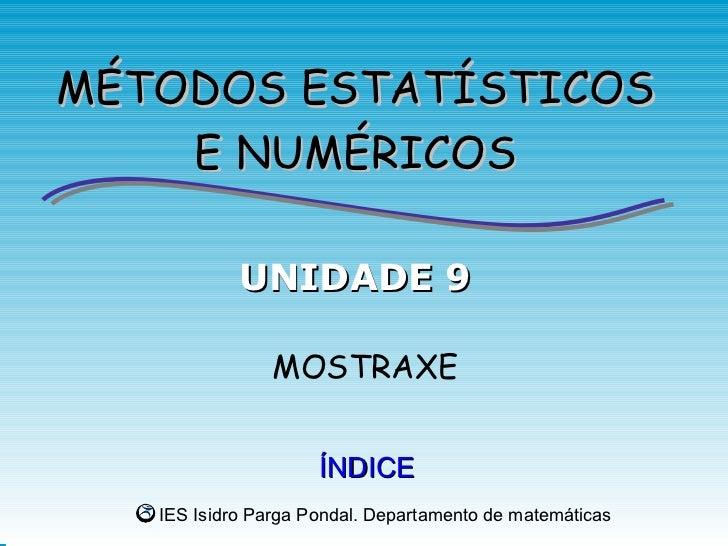 MÉTODOS ESTATÍSTICOS    E NUMÉRICOS            UNIDADE 9               MOSTRAXE                     ÍNDICE   IES Isidro Pa...