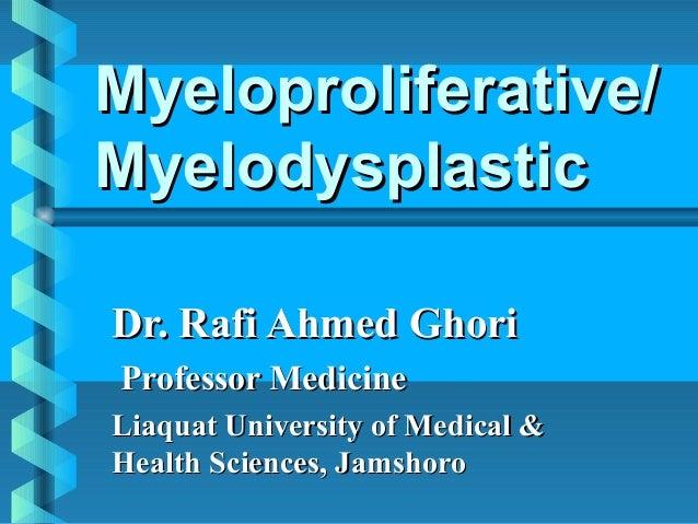 Myeloproliferative/Myeloproliferative/MyelodysplasticMyelodysplasticDr. Rafi Ahmed GhoriDr. Rafi Ahmed GhoriProfessor Medi...