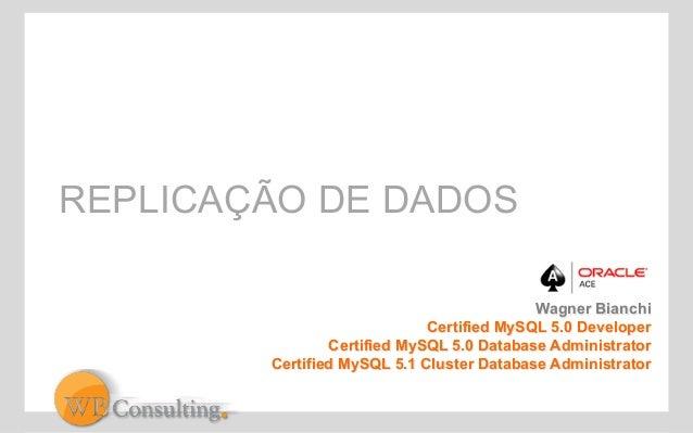 REPLICAÇÃO DE DADOS  Wagner Bianchi  Certified MySQL 5.0 Developer  Certified MySQL 5.0 Database Administrator  Certified ...