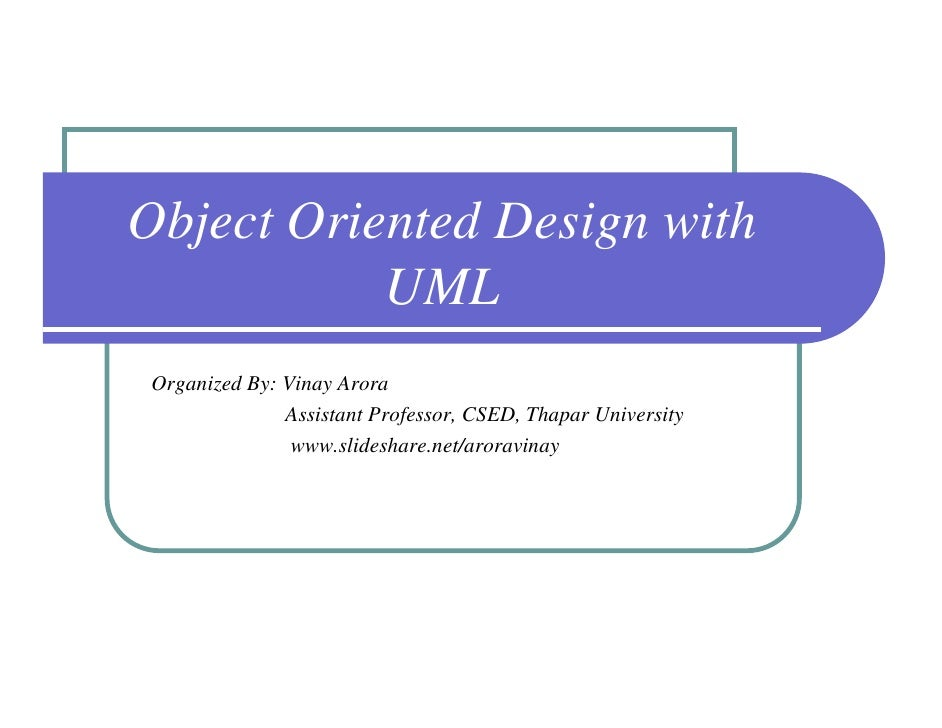 Object Oriented Design with           UML Organized By: Vinay Arora               Assistant Professor, CSED, Thapar Univer...