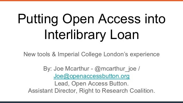 @mcarthur_joe / @oa_button openaccessbutton.org Putting Open Access into Interlibrary Loan New tools & Imperial College Lo...