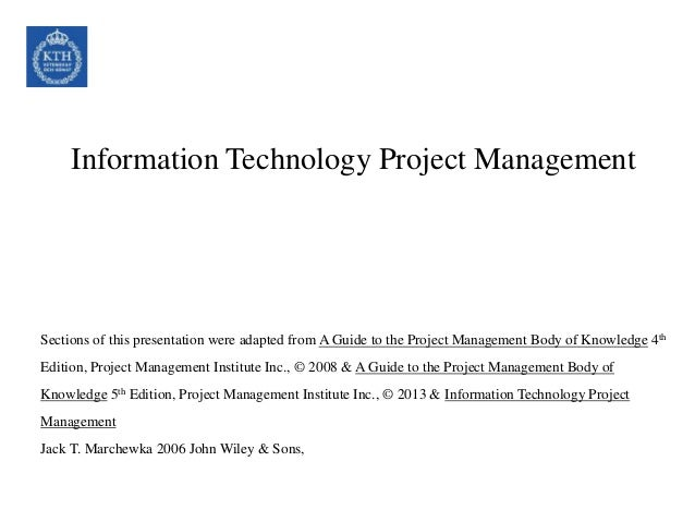 Information Technology Project Management Sections of this presentation were adapted from A Guide to the Project Managemen...