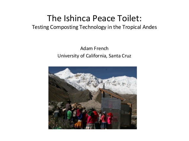 The Ishinca Peace Toilet: Testing Composting Technology in the Tropical Andes Adam French University of California, Santa ...
