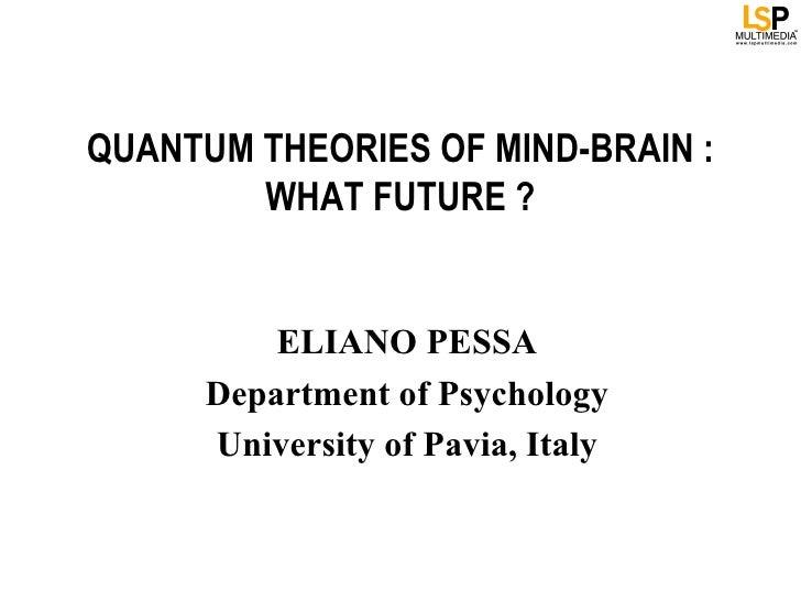 QUANTUM THEORIES OF MIND-BRAIN :        WHAT FUTURE ?          ELIANO PESSA      Department of Psychology      University ...
