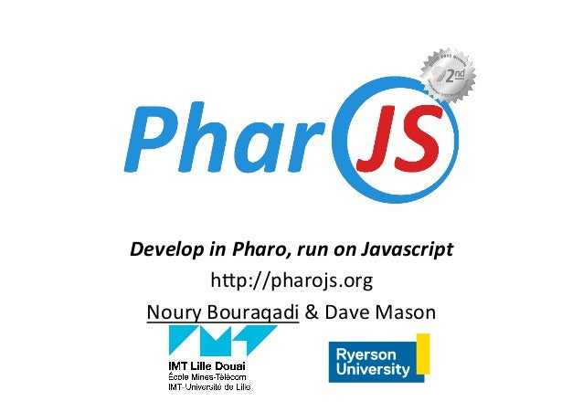"Develop	in	Pharo,	run	on	Javascript	 h""p://pharojs.org	 Noury	Bouraqadi	&	Dave	Mason"