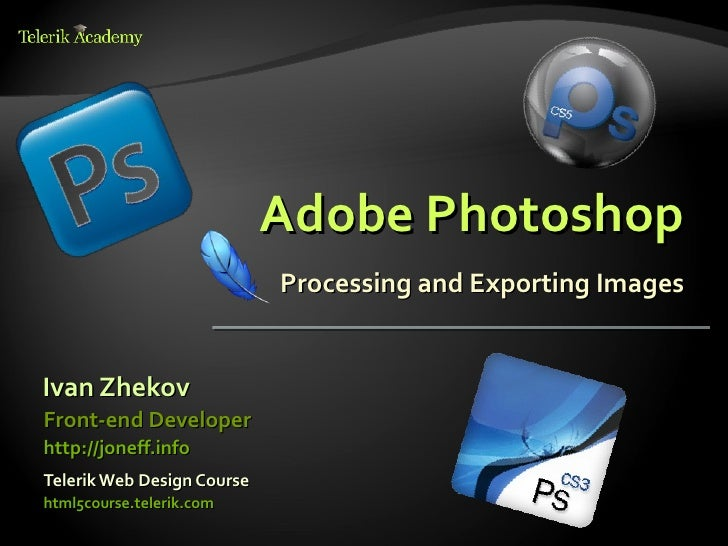 Adobe Photoshop                            Processing and Exporting ImagesIvan ZhekovFront-end Developerhttp://joneff.info...