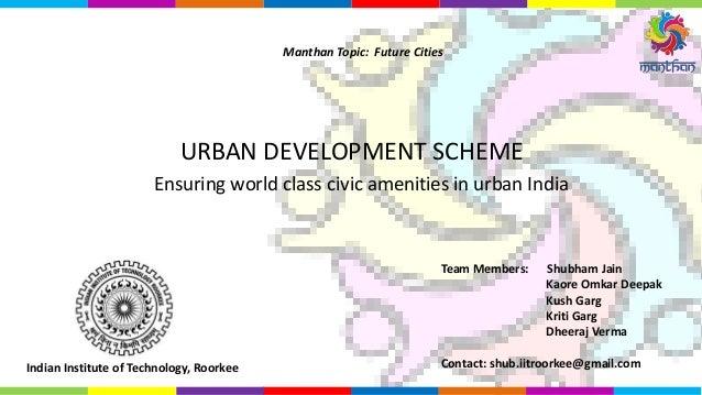 Ensuring world class civic amenities in urban India URBAN DEVELOPMENT SCHEME Manthan Topic: Future Cities Team Members: Sh...