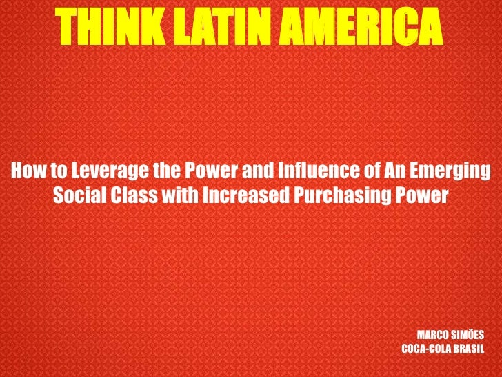 THINK LATIN AMERICA<br />How to Leverage the Power and Influence of An Emerging Social Class with Increased Purchasing Pow...